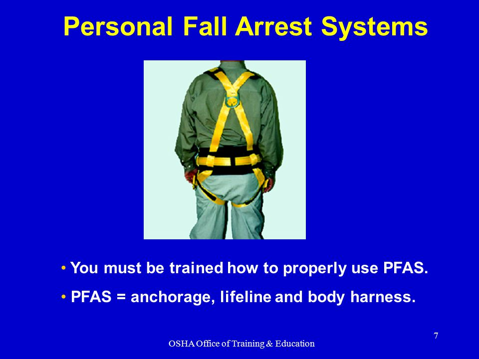 OSHA Office of Training & Education 7 Personal Fall Arrest Systems You must be trained how to properly use PFAS. PFAS = anchorage, lifeline and body h