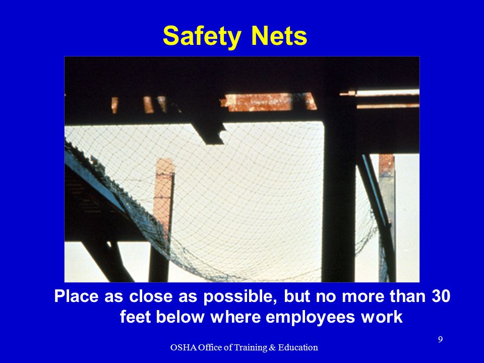 OSHA Office of Training & Education 9 Place as close as possible, but no more than 30 feet below where employees work Safety Nets