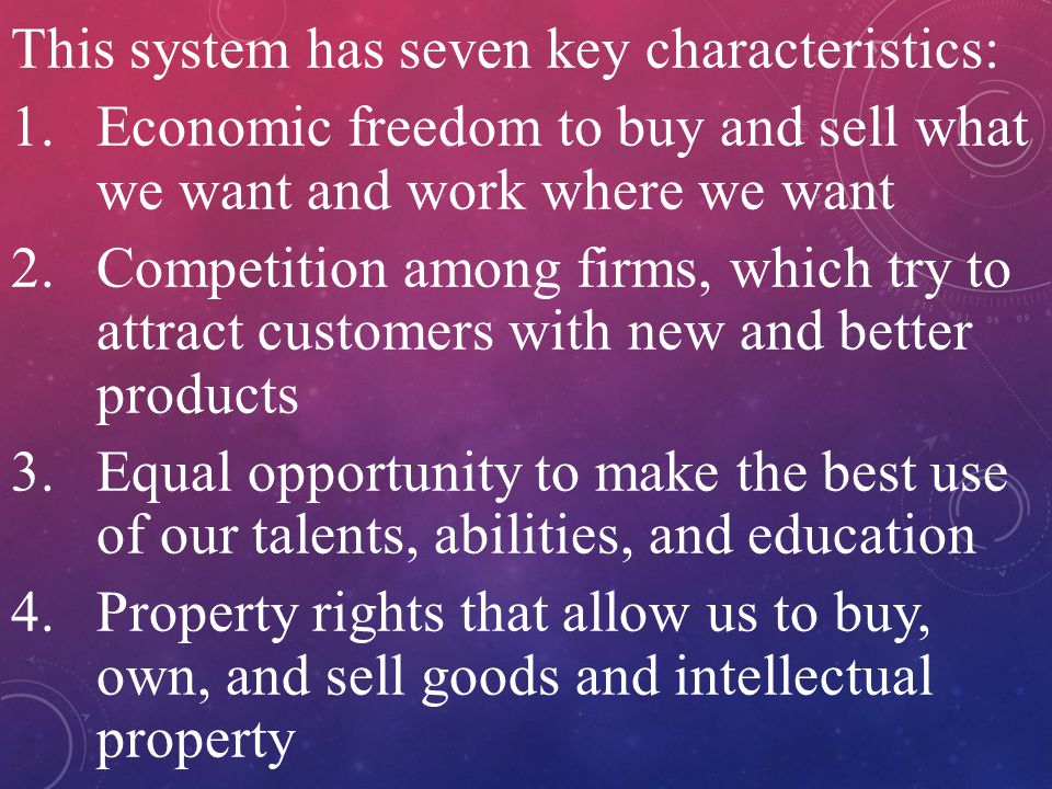 This system has seven key characteristics: 1.Economic freedom to buy and sell what we want and work where we want 2.Competition among firms, which try