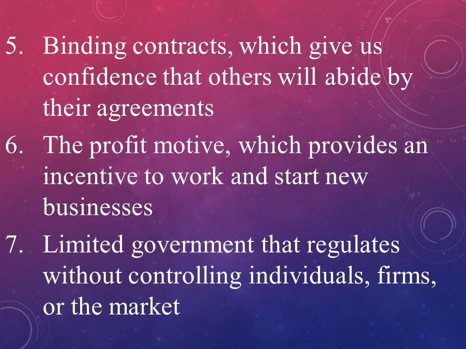 5.Binding contracts, which give us confidence that others will abide by their agreements 6.The profit motive, which provides an incentive to work and start new businesses 7.Limited government that regulates without controlling individuals, firms, or the market