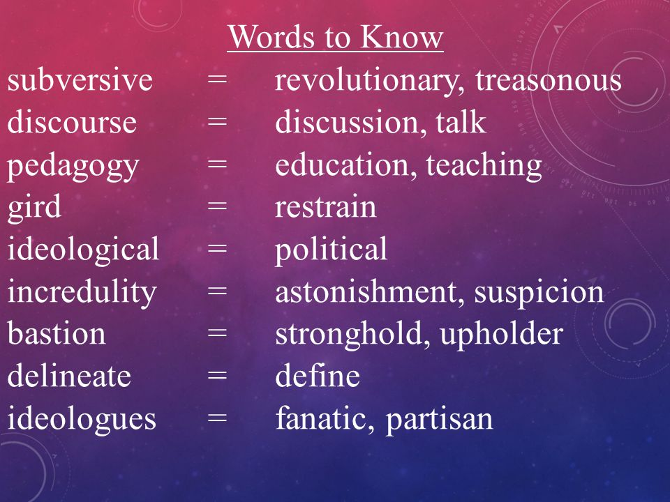 Words to Know subversive=revolutionary, treasonous discourse=discussion, talk pedagogy=education, teaching gird=restrain ideological=political incredu