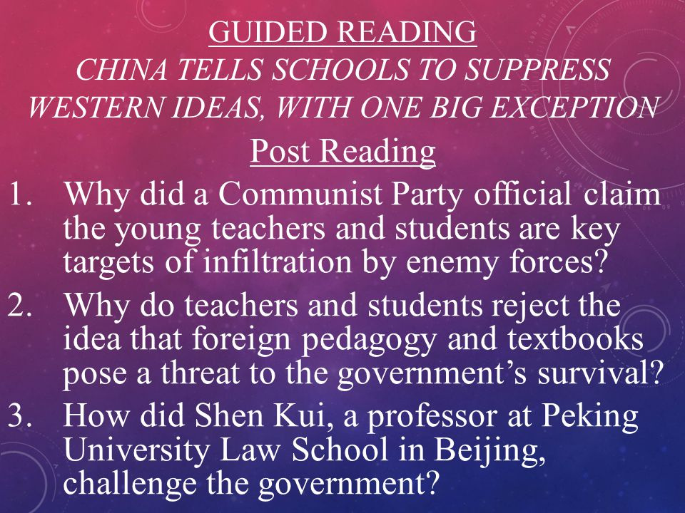 GUIDED READING CHINA TELLS SCHOOLS TO SUPPRESS WESTERN IDEAS, WITH ONE BIG EXCEPTION Post Reading 1.Why did a Communist Party official claim the young
