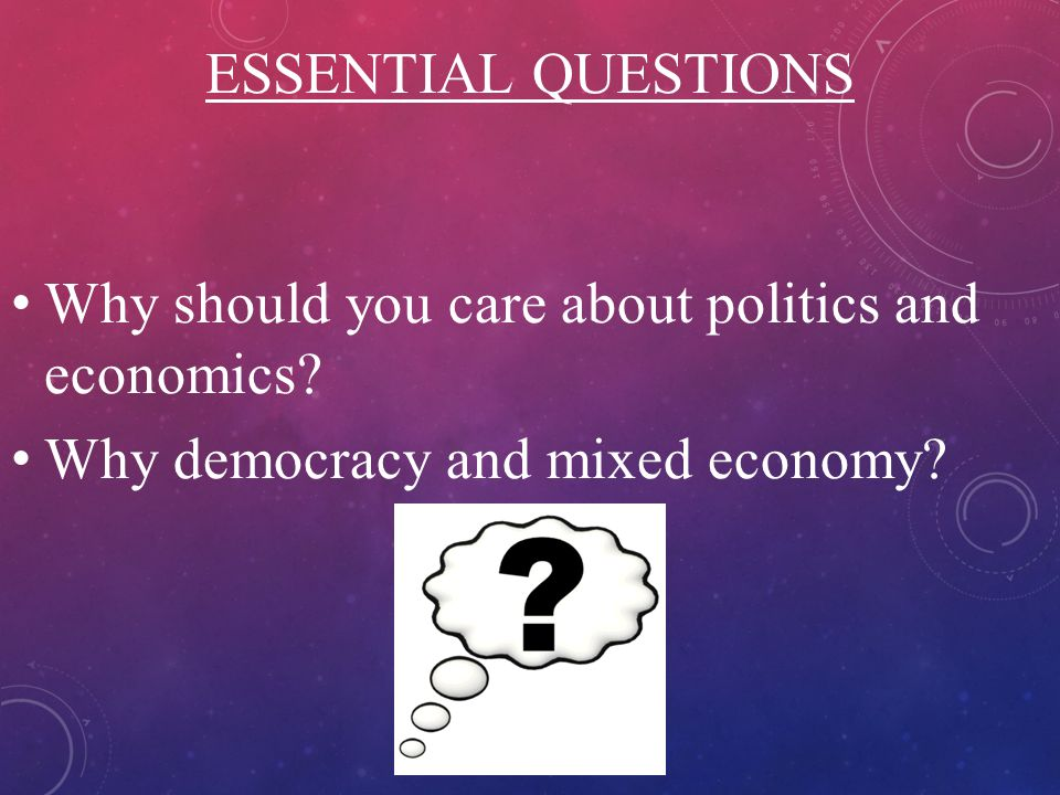 ESSENTIAL QUESTIONS Why should you care about politics and economics.