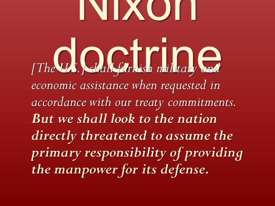 Nixon doctrine [The U.S.] shall furnish military and economic assistance when requested in accordance with our treaty commitments.