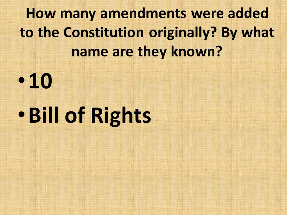 How many amendments were added to the Constitution originally? By what name are they known? 10 Bill of Rights