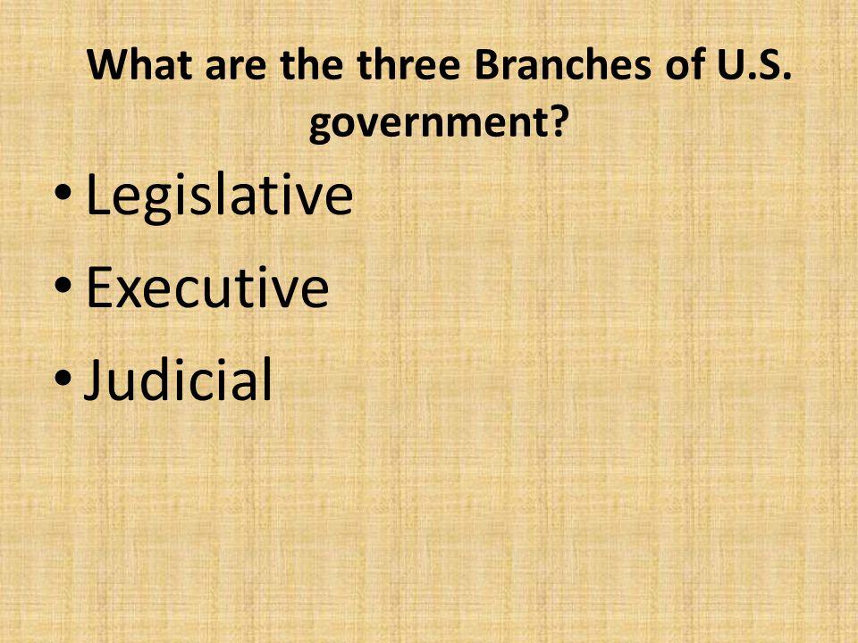 What are the three Branches of U.S. government? Legislative Executive Judicial