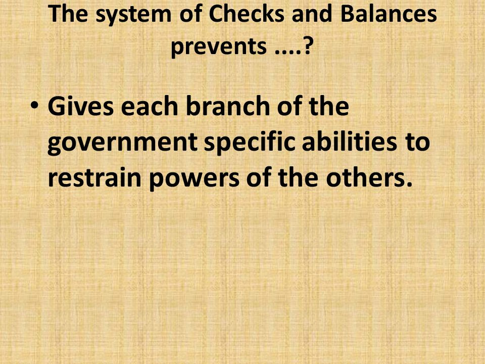 The system of Checks and Balances prevents....? Gives each branch of the government specific abilities to restrain powers of the others.