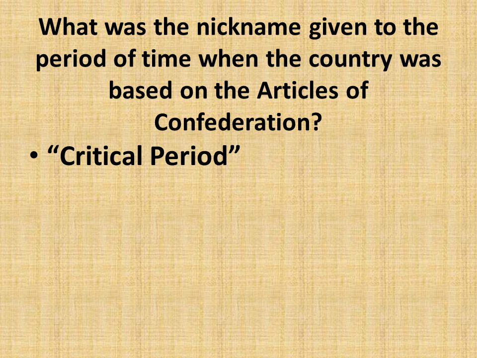 """What was the nickname given to the period of time when the country was based on the Articles of Confederation? """"Critical Period"""""""