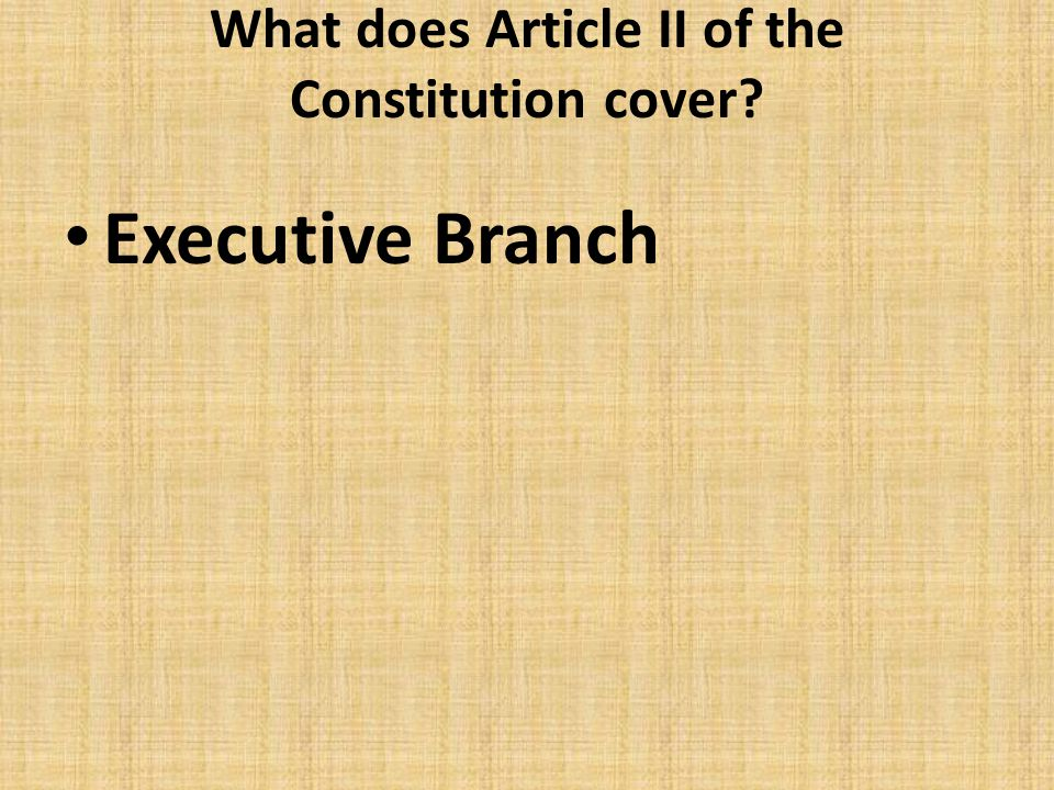 What does Article II of the Constitution cover? Executive Branch