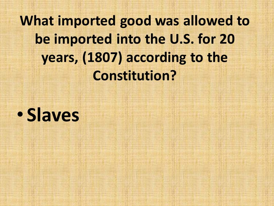 What imported good was allowed to be imported into the U.S. for 20 years, (1807) according to the Constitution? Slaves