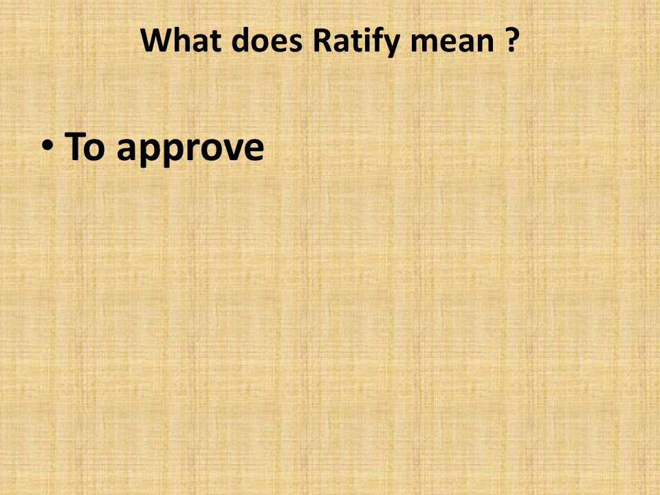 What does Ratify mean ? To approve