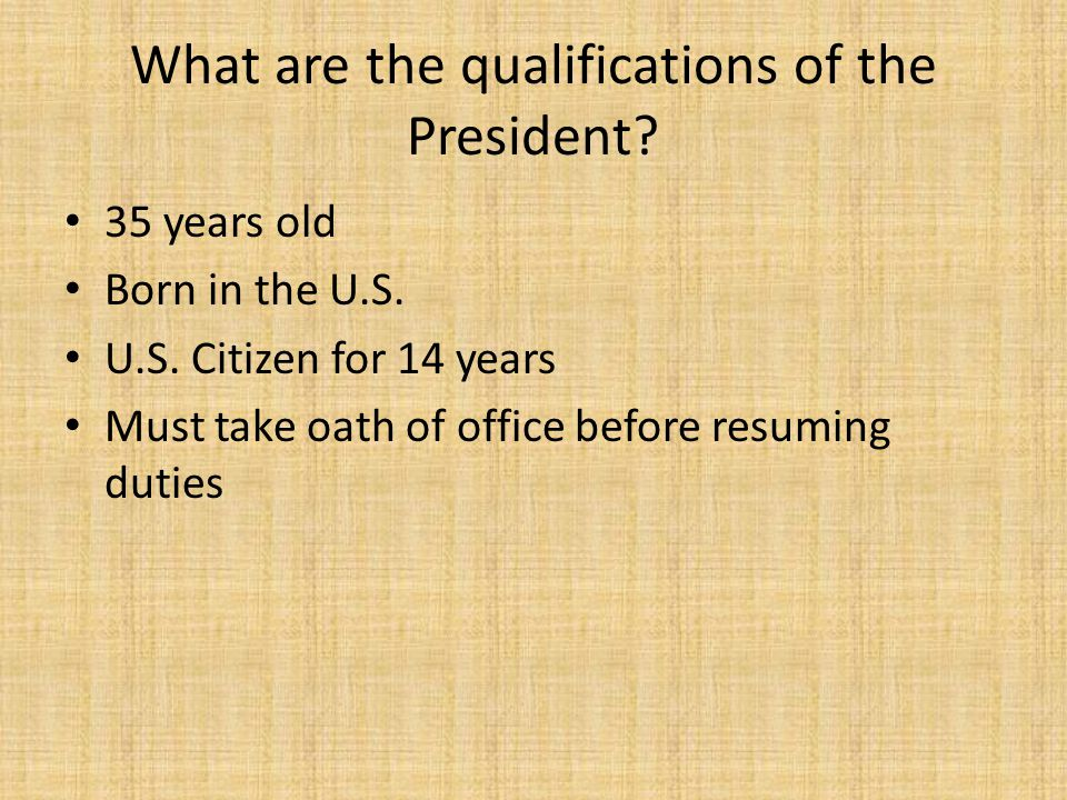 What are the qualifications of the President? 35 years old Born in the U.S. U.S. Citizen for 14 years Must take oath of office before resuming duties