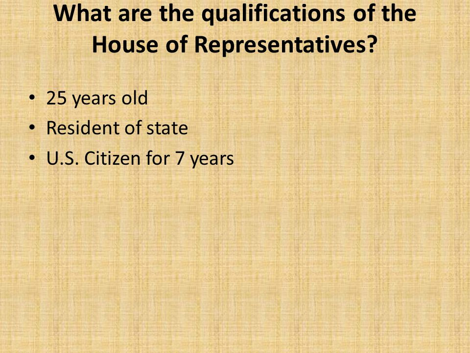 What are the qualifications of the House of Representatives? 25 years old Resident of state U.S. Citizen for 7 years