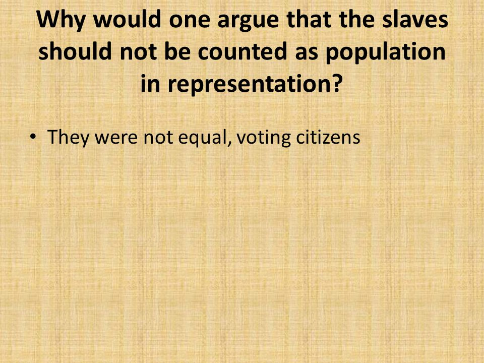 Why would one argue that the slaves should not be counted as population in representation? They were not equal, voting citizens