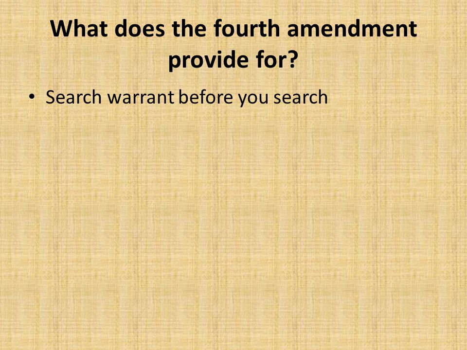 What does the fourth amendment provide for? Search warrant before you search