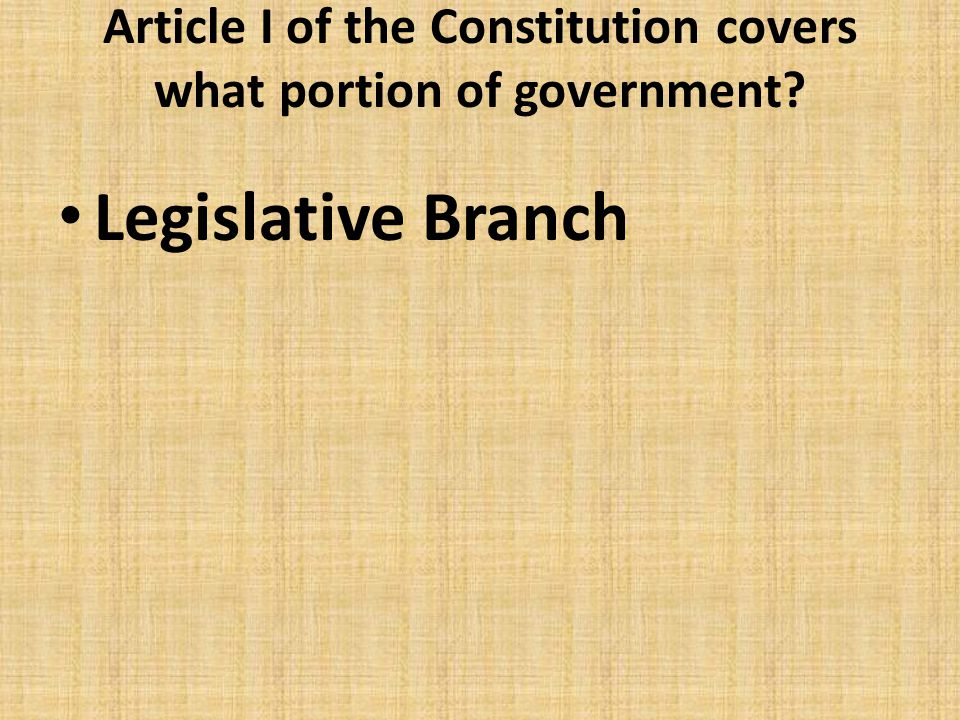Article I of the Constitution covers what portion of government? Legislative Branch