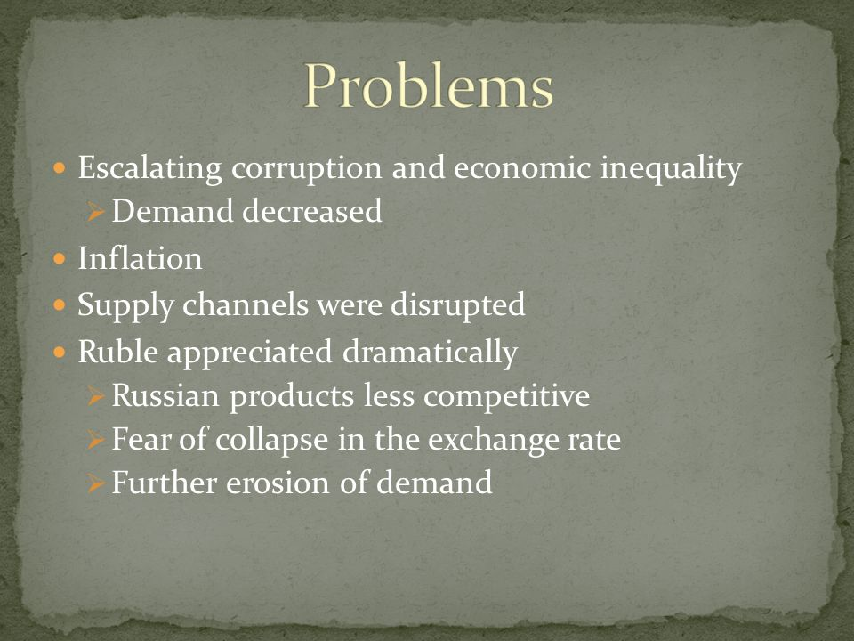 Escalating corruption and economic inequality  Demand decreased Inflation Supply channels were disrupted Ruble appreciated dramatically  Russian products less competitive  Fear of collapse in the exchange rate  Further erosion of demand
