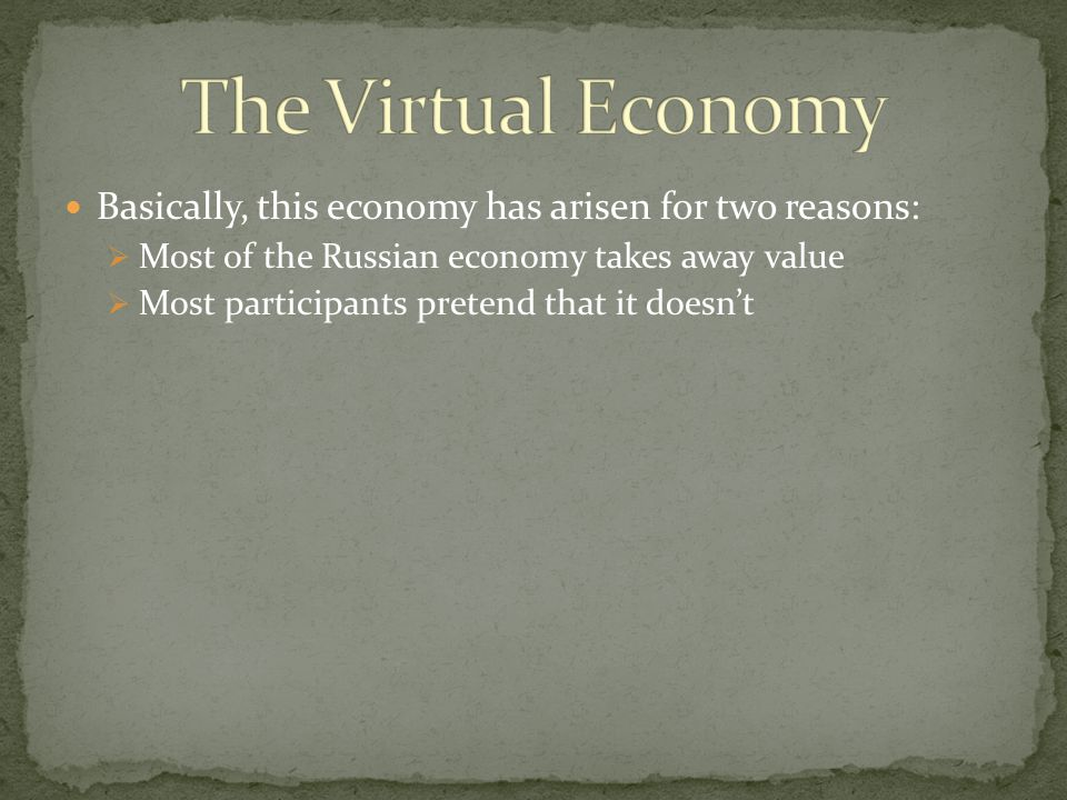 Basically, this economy has arisen for two reasons:  Most of the Russian economy takes away value  Most participants pretend that it doesn't