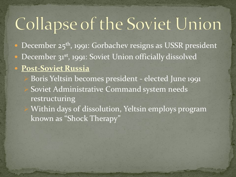 December 25 th, 1991: Gorbachev resigns as USSR president December 31 st, 1991: Soviet Union officially dissolved Post-Soviet Russia  Boris Yeltsin becomes president - elected June 1991  Soviet Administrative Command system needs restructuring  Within days of dissolution, Yeltsin employs program known as Shock Therapy