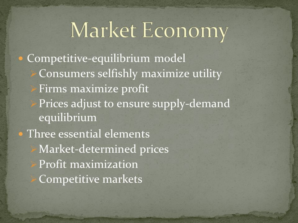 Competitive-equilibrium model  Consumers selfishly maximize utility  Firms maximize profit  Prices adjust to ensure supply-demand equilibrium Three essential elements  Market-determined prices  Profit maximization  Competitive markets