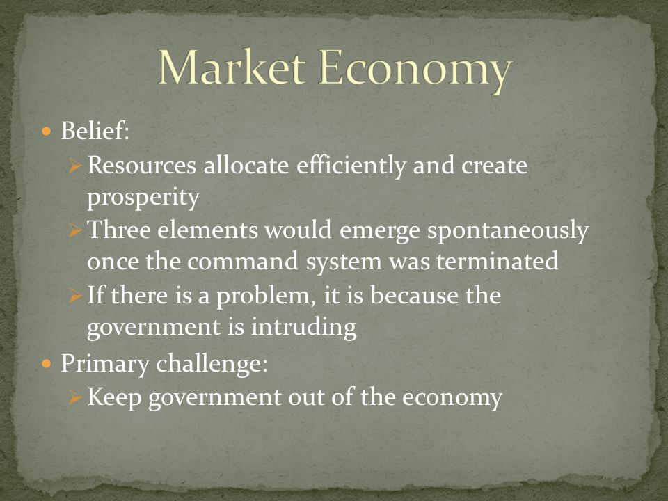 Belief:  Resources allocate efficiently and create prosperity  Three elements would emerge spontaneously once the command system was terminated  If there is a problem, it is because the government is intruding Primary challenge:  Keep government out of the economy