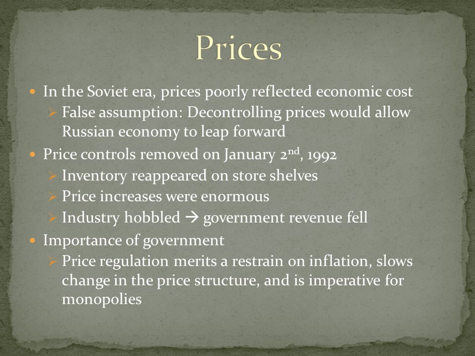 In the Soviet era, prices poorly reflected economic cost  False assumption: Decontrolling prices would allow Russian economy to leap forward Price controls removed on January 2 nd, 1992  Inventory reappeared on store shelves  Price increases were enormous  Industry hobbled  government revenue fell Importance of government  Price regulation merits a restrain on inflation, slows change in the price structure, and is imperative for monopolies
