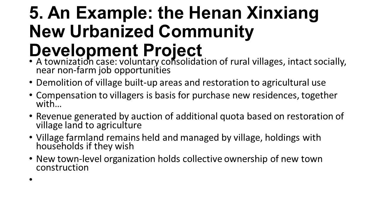 5. An Example: the Henan Xinxiang New Urbanized Community Development Project A townization case: voluntary consolidation of rural villages, intact so
