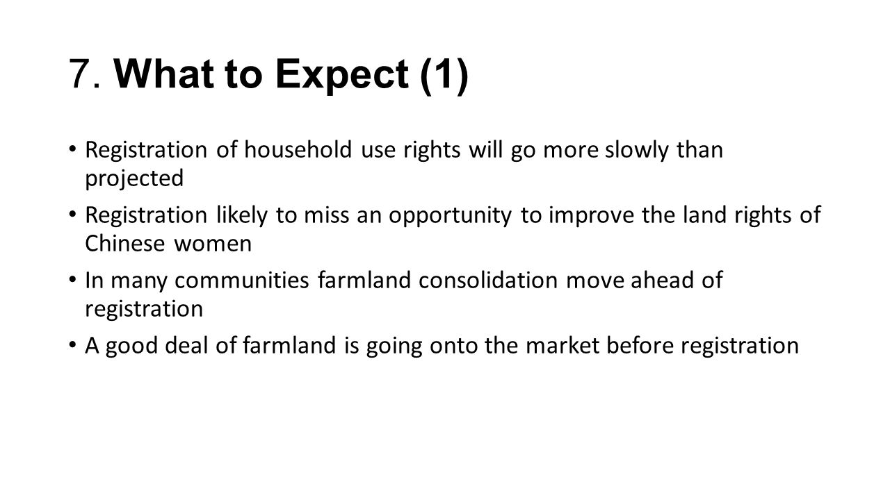 7. What to Expect (1) Registration of household use rights will go more slowly than projected Registration likely to miss an opportunity to improve th