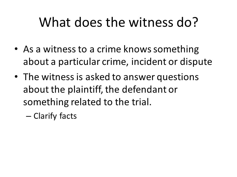 What does the witness do? As a witness to a crime knows something about a particular crime, incident or dispute The witness is asked to answer questio