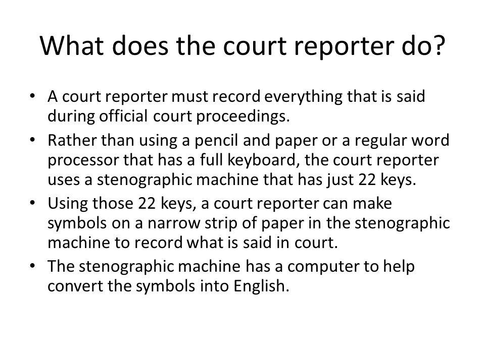 What does the court reporter do? A court reporter must record everything that is said during official court proceedings. Rather than using a pencil an
