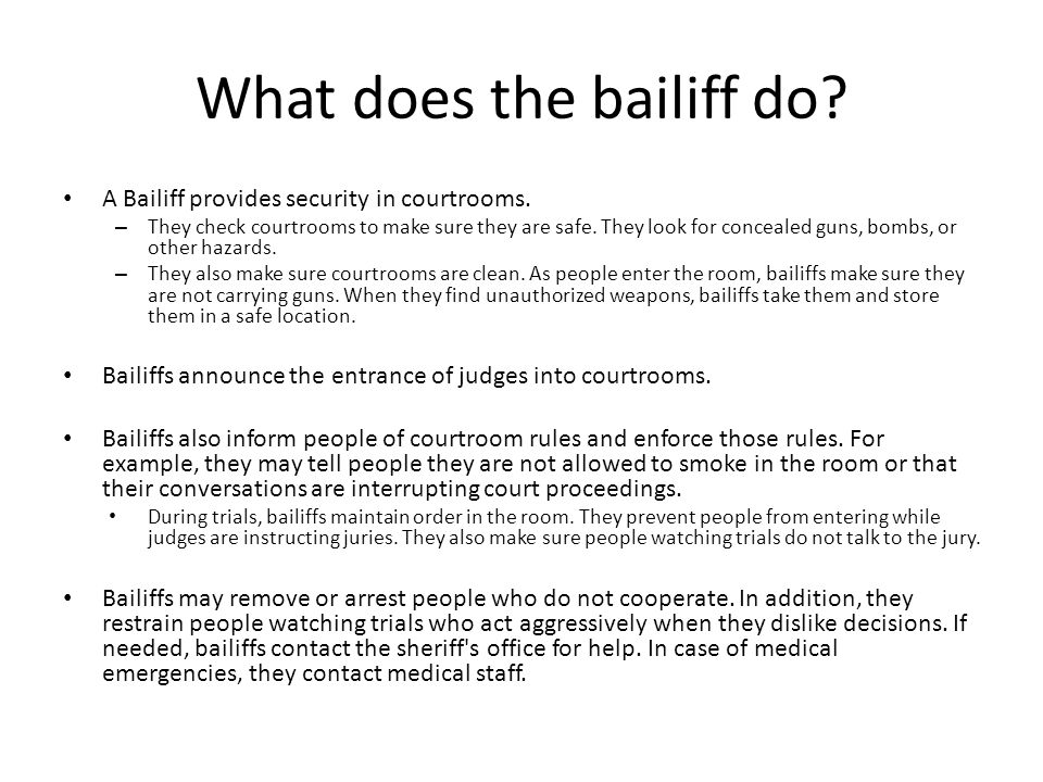 What does the bailiff do? A Bailiff provides security in courtrooms. – They check courtrooms to make sure they are safe. They look for concealed guns,