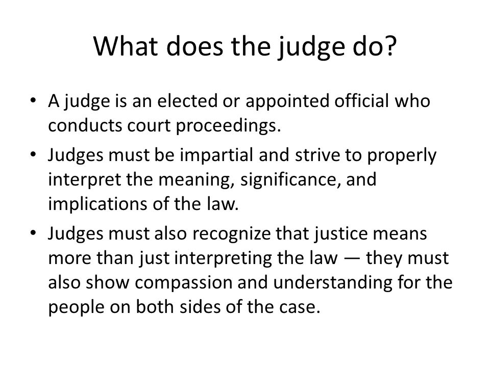 What does the judge do. A judge is an elected or appointed official who conducts court proceedings.