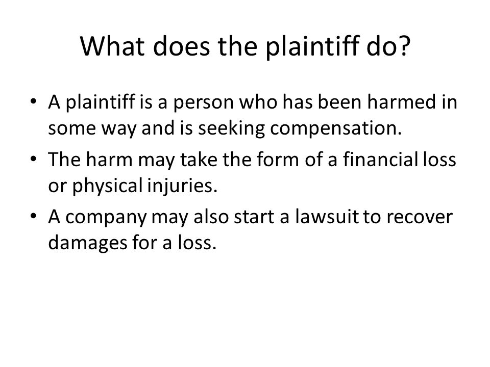 What does the plaintiff do? A plaintiff is a person who has been harmed in some way and is seeking compensation. The harm may take the form of a finan