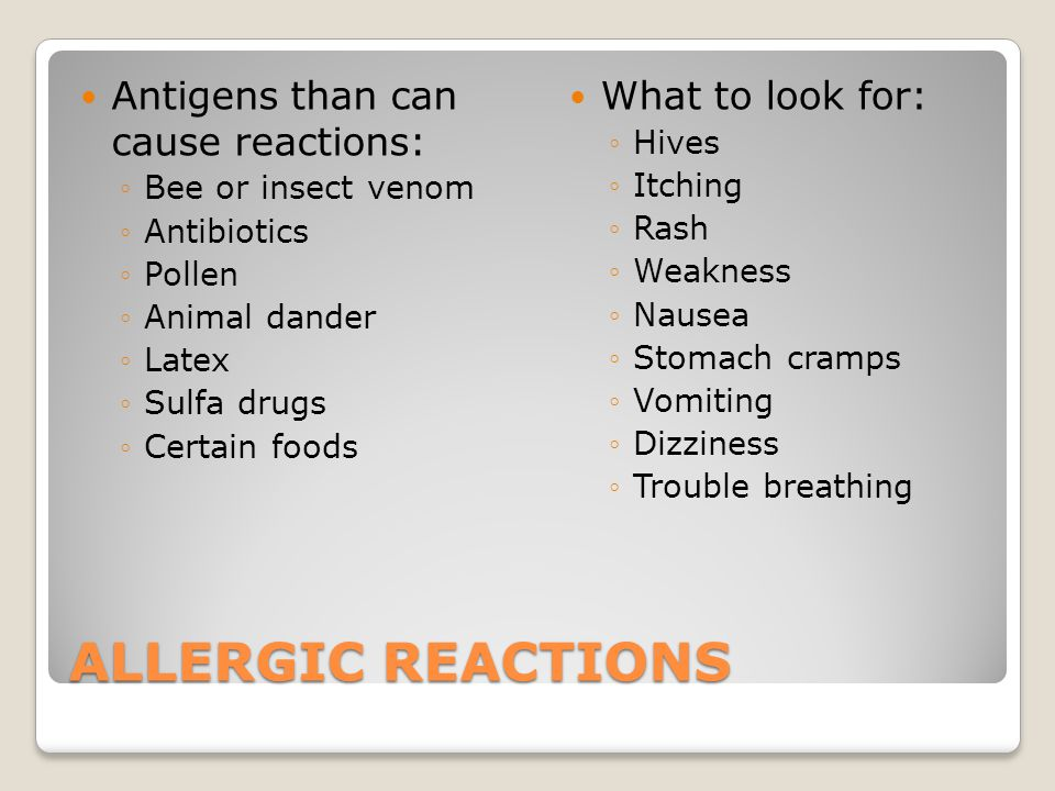 Antigens than can cause reactions: ◦Bee or insect venom ◦Antibiotics ◦Pollen ◦Animal dander ◦Latex ◦Sulfa drugs ◦Certain foods What to look for: ◦Hives ◦Itching ◦Rash ◦Weakness ◦Nausea ◦Stomach cramps ◦Vomiting ◦Dizziness ◦Trouble breathing