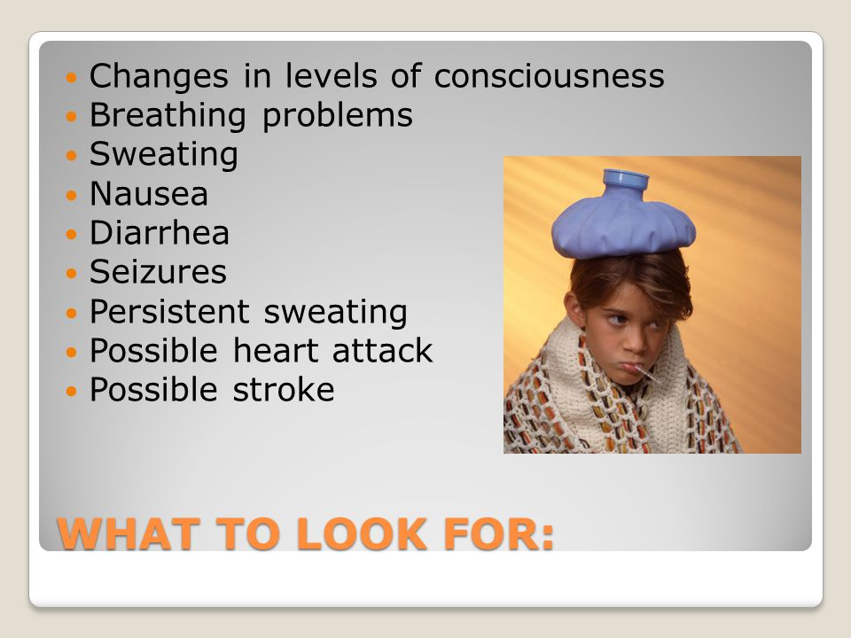 WHAT TO LOOK FOR: Changes in levels of consciousness Breathing problems Sweating Nausea Diarrhea Seizures Persistent sweating Possible heart attack Possible stroke