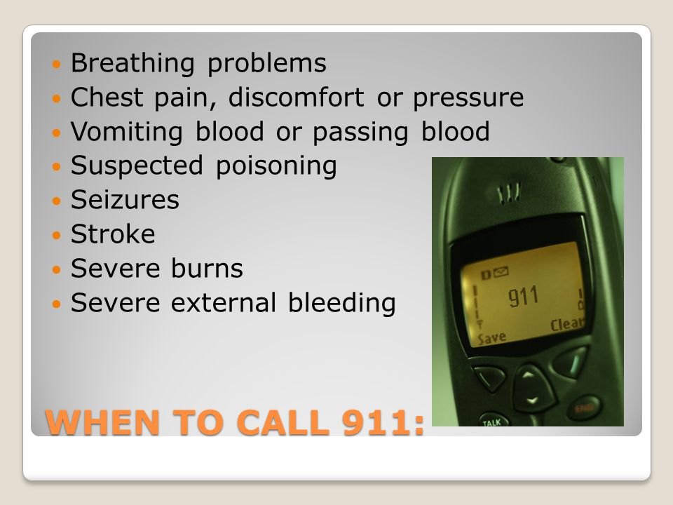 WHEN TO CALL 911: Breathing problems Chest pain, discomfort or pressure Vomiting blood or passing blood Suspected poisoning Seizures Stroke Severe burns Severe external bleeding