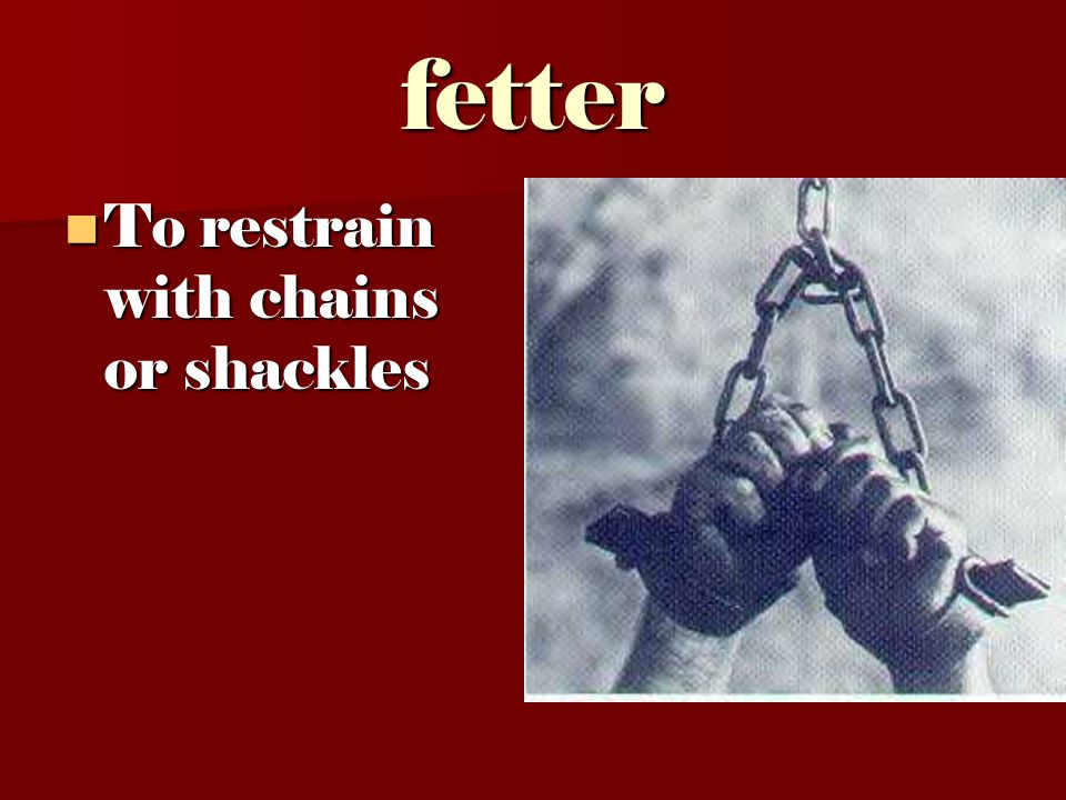 fetter To restrain with chains or shackles To restrain with chains or shackles
