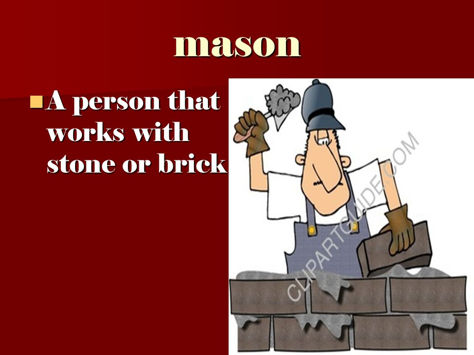 mason A person that works with stone or brick A person that works with stone or brick