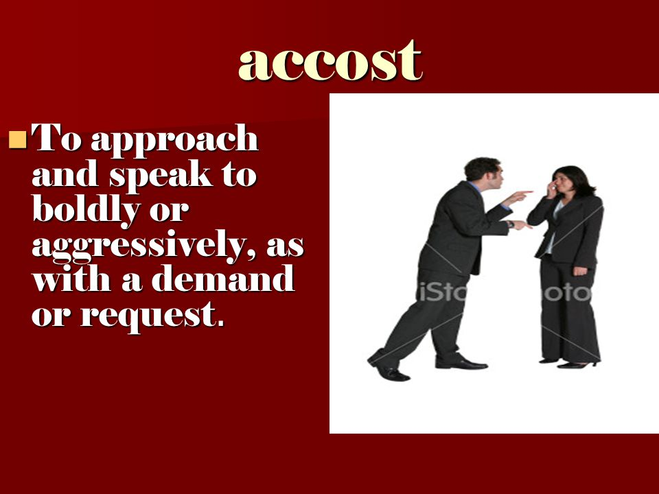 accost To approach and speak to boldly or aggressively, as with a demand or request. To approach and speak to boldly or aggressively, as with a demand