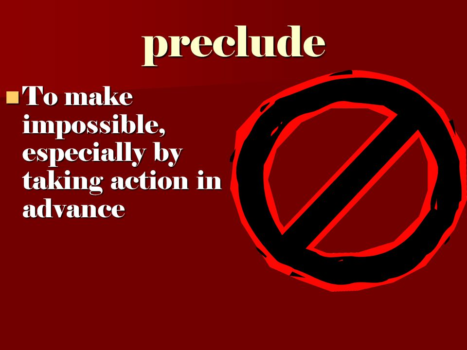 preclude To make impossible, especially by taking action in advance To make impossible, especially by taking action in advance