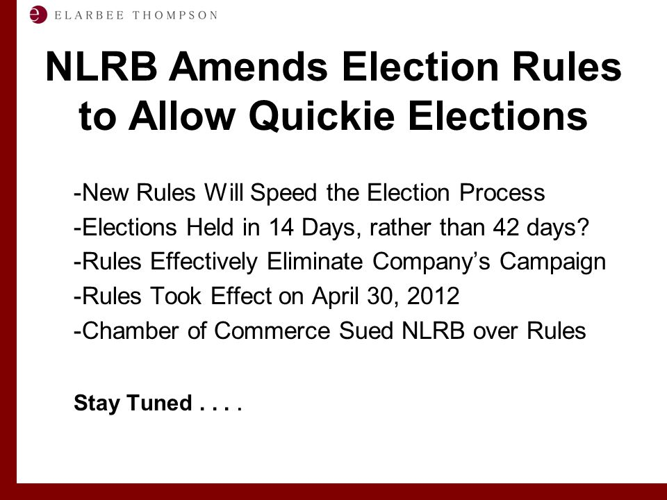 Labor and Employment Solutions for Management NLRB Amends Election Rules to Allow Quickie Elections -New Rules Will Speed the Election Process -Elections Held in 14 Days, rather than 42 days.