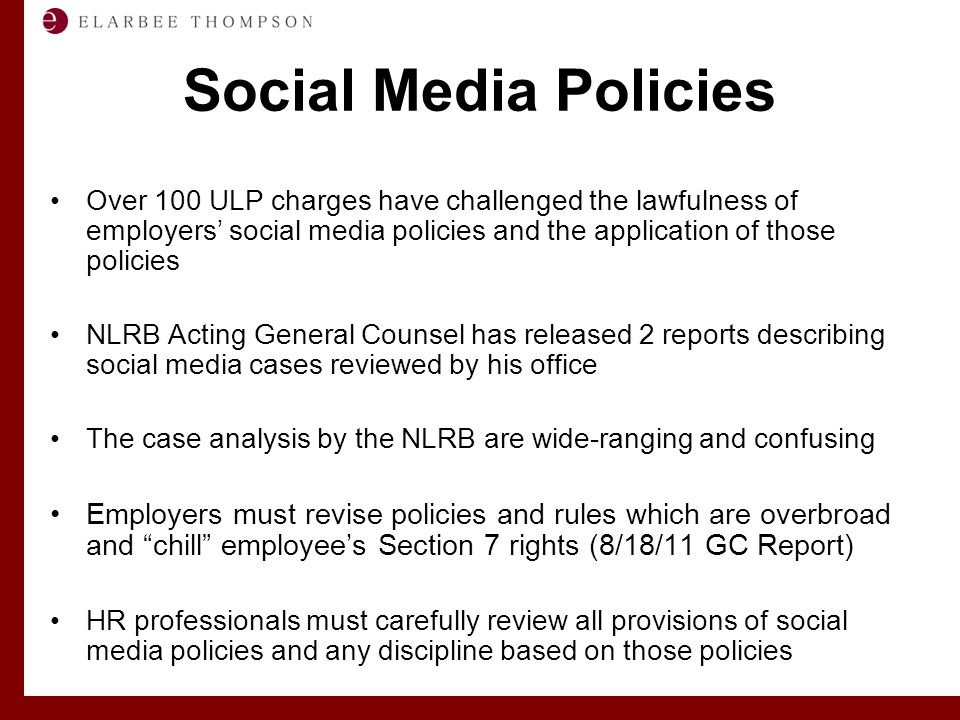Labor and Employment Solutions for Management Social Media Policies Over 100 ULP charges have challenged the lawfulness of employers' social media policies and the application of those policies NLRB Acting General Counsel has released 2 reports describing social media cases reviewed by his office The case analysis by the NLRB are wide-ranging and confusing Employers must revise policies and rules which are overbroad and chill employee's Section 7 rights (8/18/11 GC Report) HR professionals must carefully review all provisions of social media policies and any discipline based on those policies