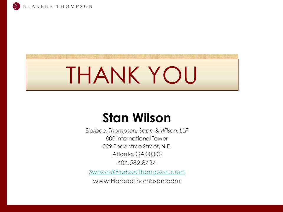 Labor and Employment Solutions for Management THANK YOU Stan Wilson Elarbee, Thompson, Sapp & Wilson, LLP 800 International Tower 229 Peachtree Street, N.E.