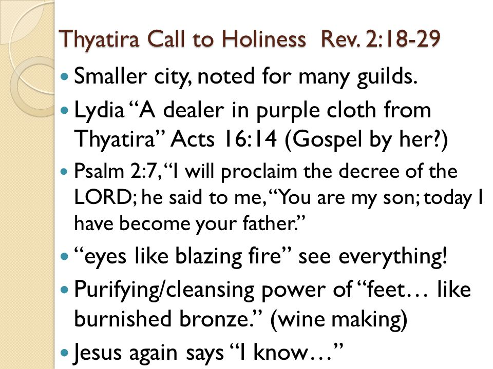 "Thyatira Call to Holiness Rev. 2:18-29 Smaller city, noted for many guilds. Lydia ""A dealer in purple cloth from Thyatira"" Acts 16:14 (Gospel by her?)"