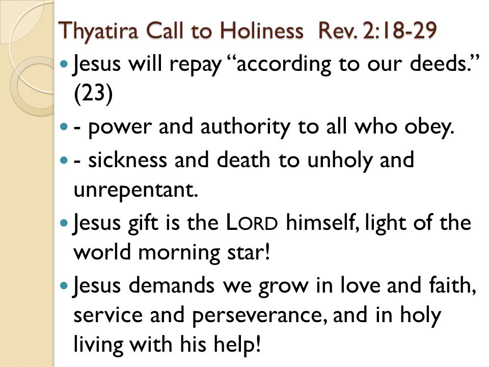 "Thyatira Call to Holiness Rev. 2:18-29 Jesus will repay ""according to our deeds."" (23) - power and authority to all who obey. - sickness and death to"