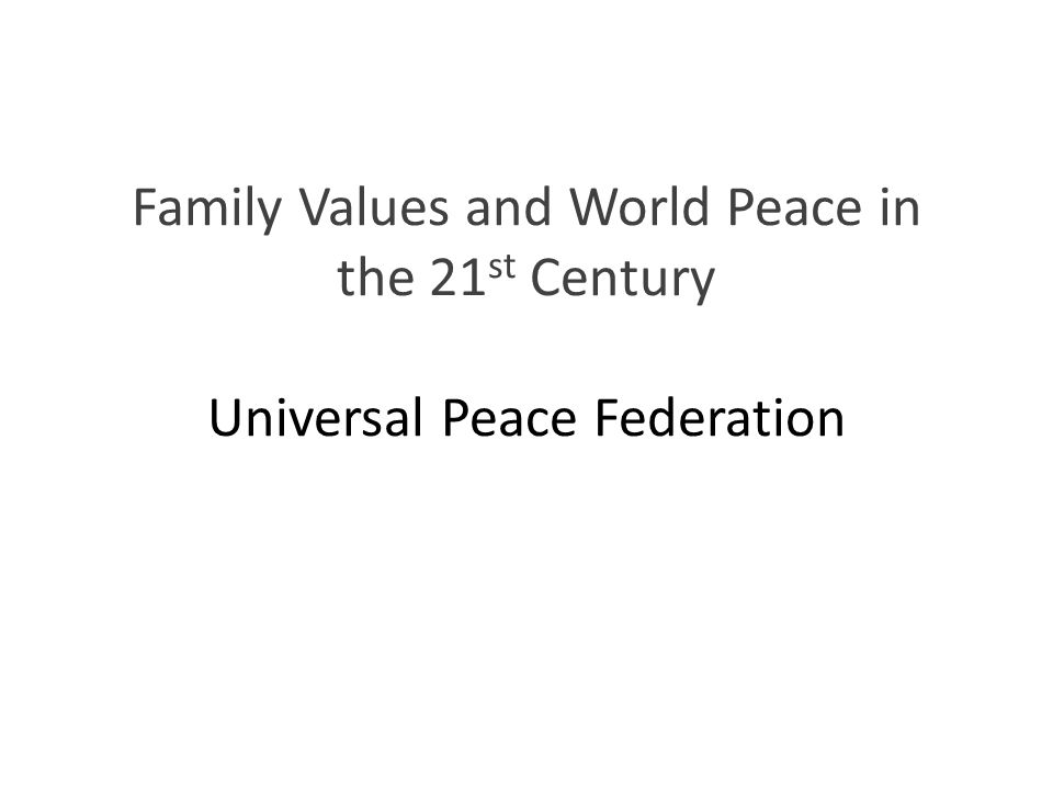 Family Values and World Peace in the 21 st Century Universal Peace Federation