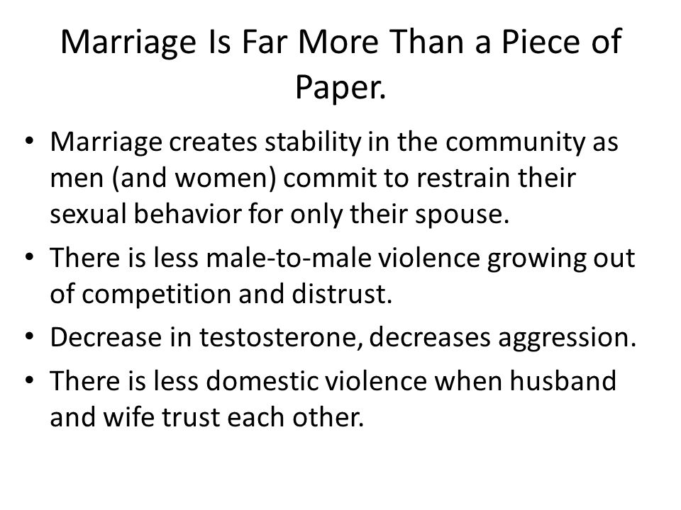Marriage creates stability in the community as men (and women) commit to restrain their sexual behavior for only their spouse.