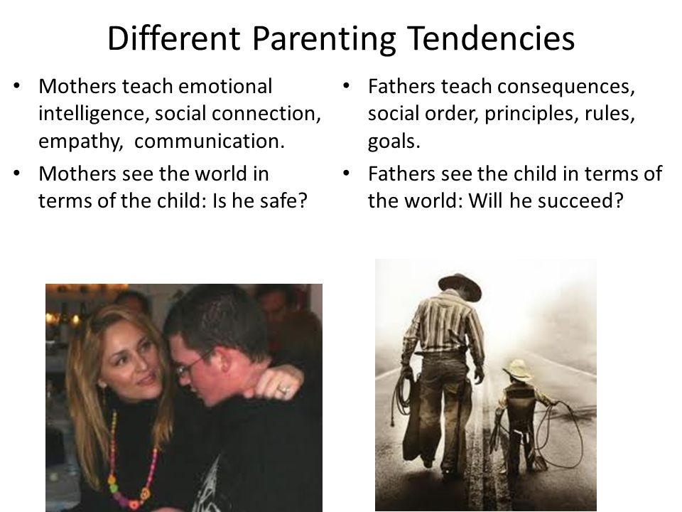 Different Parenting Tendencies Mothers teach emotional intelligence, social connection, empathy, communication.