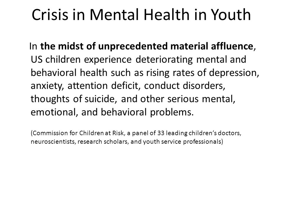 Crisis in Mental Health in Youth In the midst of unprecedented material affluence, US children experience deteriorating mental and behavioral health such as rising rates of depression, anxiety, attention deficit, conduct disorders, thoughts of suicide, and other serious mental, emotional, and behavioral problems.