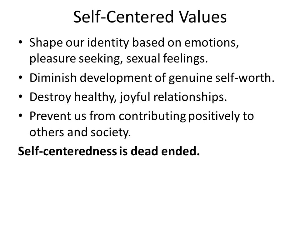 Self-Centered Values Shape our identity based on emotions, pleasure seeking, sexual feelings.